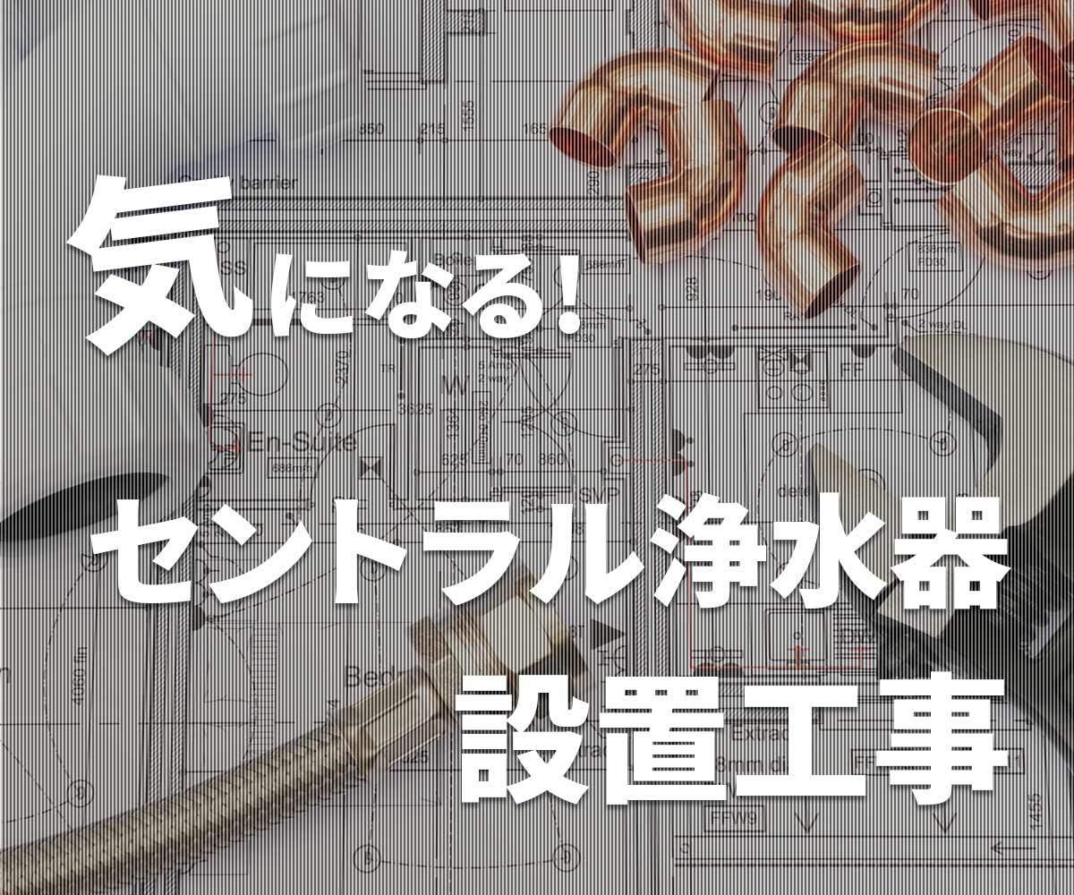 「【気になる】セントラル浄水器の設置と工事を解説」画像