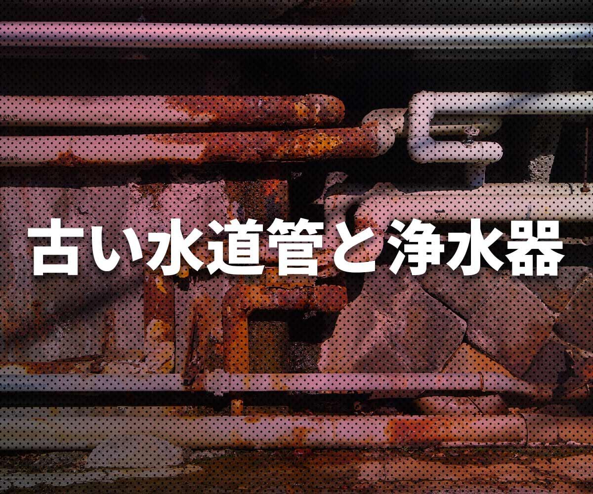 「【知らない常識】古い水道管と浄水器の関係」画像