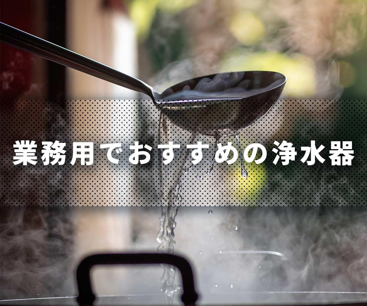 「【大量浄水】業務用でおすすめの浄水器」画像