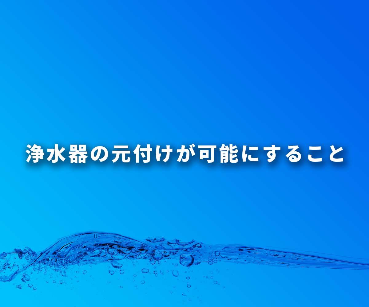 「【必見】浄水器の元付けが可能にする5つのこと」画像