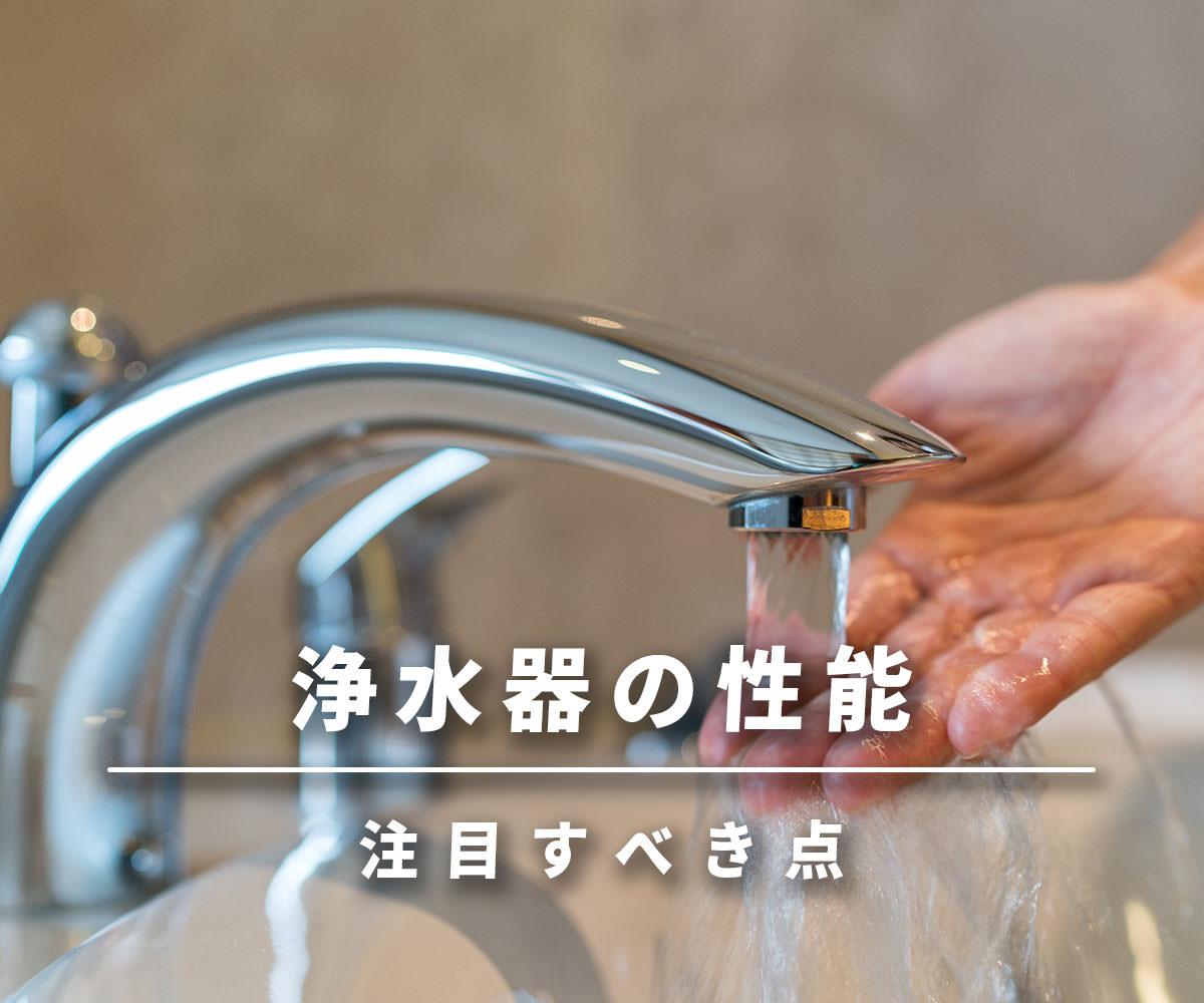「【プロ目線】浄水器の性能は「浄水範囲」に注目する」画像